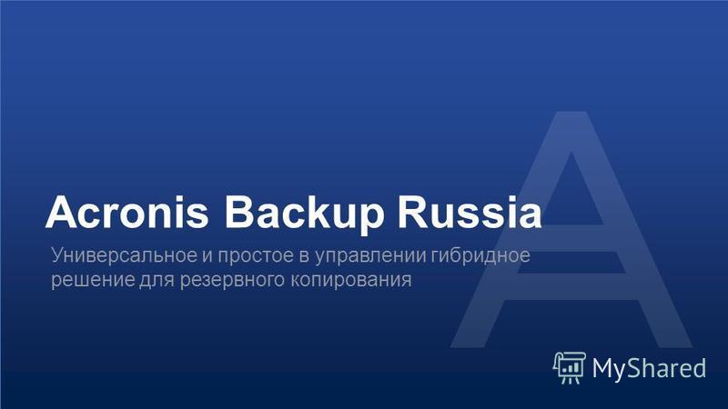© 2015Конфиденциально. Интеллектуальная собственность Acronis.21 Acronis Backup Russia Универсальное и простое в управлении гибридное решение для резервного копирования