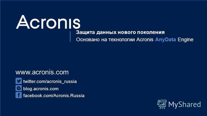 © 2015Конфиденциально. Интеллектуальная собственность Acronis.38 www.acronis.com twitter.com/acronis_russia blog.acronis.com facebook.com/Acronis.Russia Защита данных нового поколения Основано на технологии Acronis AnyData Engine