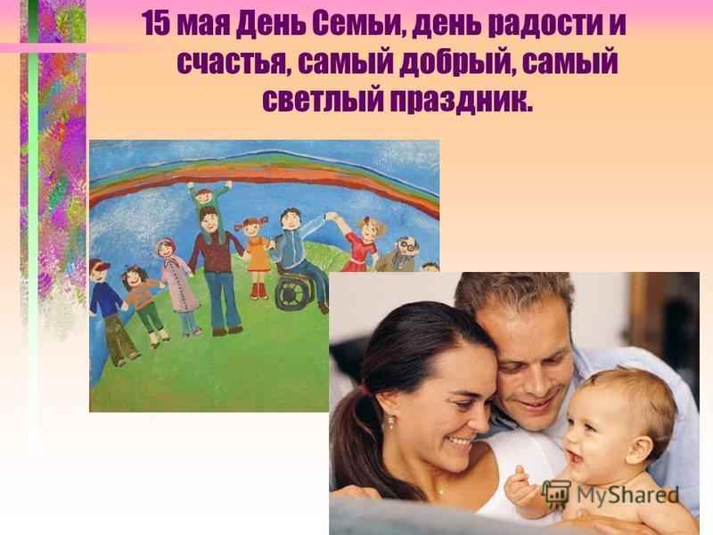 15 мая День Семьи, день радости и счастья, самый добрый, самый светлый праздник.