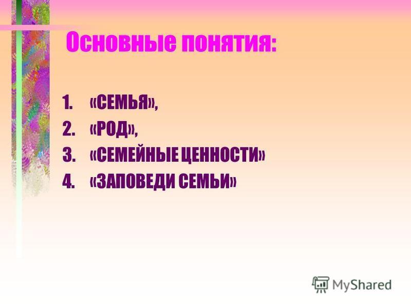Основные понятия: 1.«СЕМЬЯ», 2.«РОД», 3.«СЕМЕЙНЫЕ ЦЕННОСТИ» 4.«ЗАПОВЕДИ СЕМЬИ»