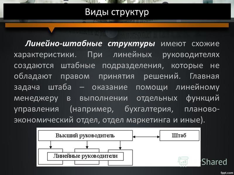 Виды структур Линейно-штабные структуры имеют схожие характеристики. При линейных руководителях создаются штабные подразделения, которые не обладают правом принятия решений. Главная задача штаба – оказание помощи линейному менеджеру в выполнении отде