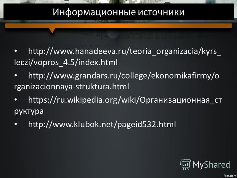 Информационные источники http://www.hanadeeva.ru/teoria_organizacia/kyrs_ leczi/vopros_4.5/index.html http://www.grandars.ru/college/ekonomikafirmy/o rganizacionnaya-struktura.html https://ru.wikipedia.org/wiki/Организационная_ст руктура http://www.k