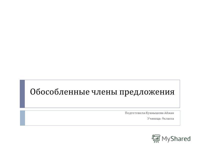 Обособленные члены предложения Подготовила : Куанышова Айжан Ученица : 9 класса