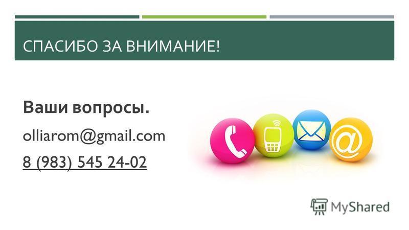 СПАСИБО ЗА ВНИМАНИЕ ! Ваши вопросы. olliarom@gmail.com 8 (983) 545 24-02