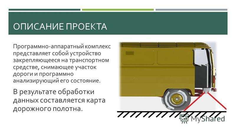 ОПИСАНИЕ ПРОЕКТА Программно - аппаратный комплекс представляет собой устройство закрепляющееся на транспортном средстве, снимающее участок дороги и программно анализирующий его состояние. В результате обработки данных составляется карта дорожного пол