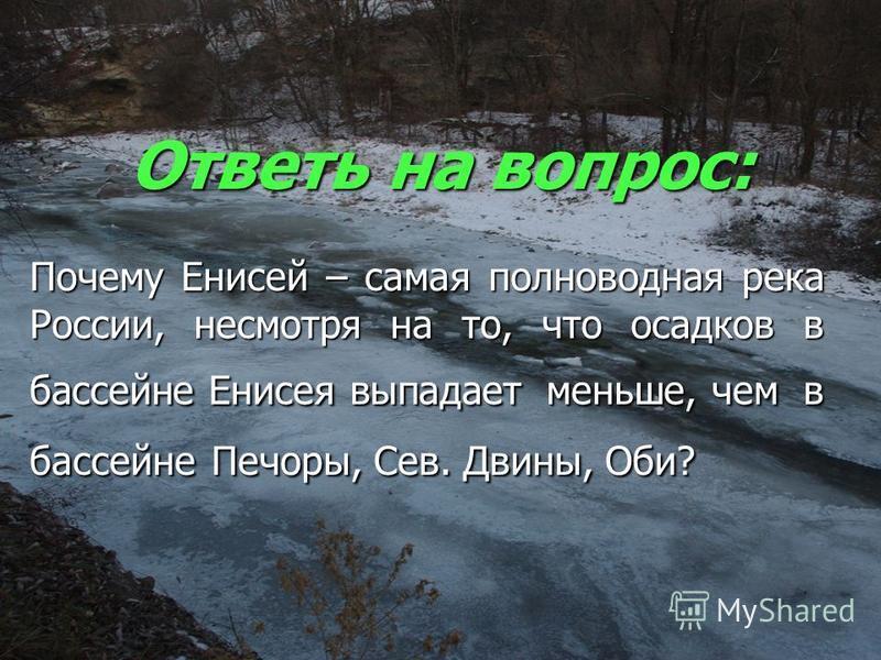 Ответь на вопрос: Почему Енисей – самая полноводная река России, несмотря на то, что осадков в бассейне Енисея выпадает меньше, чем в бассейне Печоры, Сев. Двины, Оби?