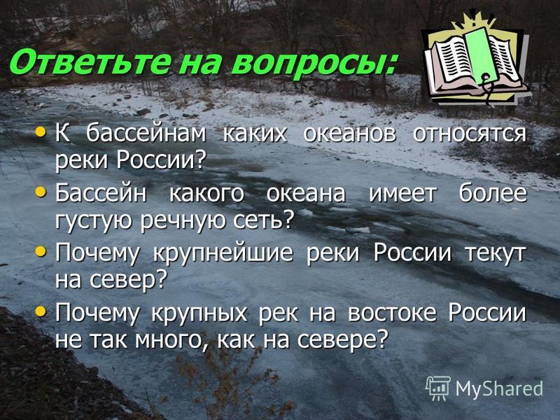 Ответьте на вопросы: К бассейнам каких океанов относятся реки России? К бассейнам каких океанов относятся реки России? Бассейн какого океана имеет более густую речную сеть? Бассейн какого океана имеет более густую речную сеть? Почему крупнейшие реки