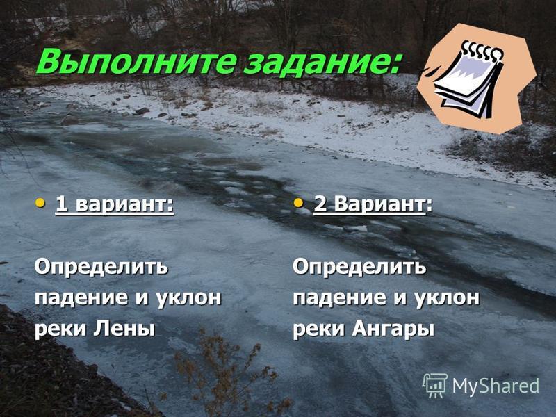 Выполните задание: 1 вариант: 1 вариант:Определить падение и уклон реки Лены 2 Вариант: 2 Вариант:Определить падение и уклон реки Ангары