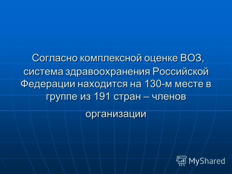 Согласно комплексной оценке ВОЗ, система здравоохранения Российской Федерации находится на 130-м месте в группе из 191 стран – членов организации Согласно комплексной оценке ВОЗ, система здравоохранения Российской Федерации находится на 130-м месте в