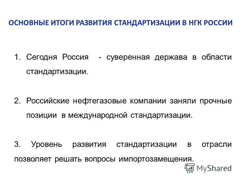 1. Сегодня Россия - суверенная держава в области стандартизации. 2. Российские нефтегазовне компании заняли прочнне позиции в международной стандартизации. 3. Уровень развития стандартизации в отрасли позволяет решать вопросы импортозамещения. ОСНОВН