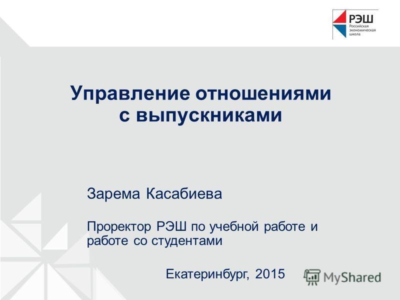 Управление отношениями с выпускниками Екатеринбург, 2015 Зарема Касабиева Проректор РЭШ по учебной работе и работе со студентами
