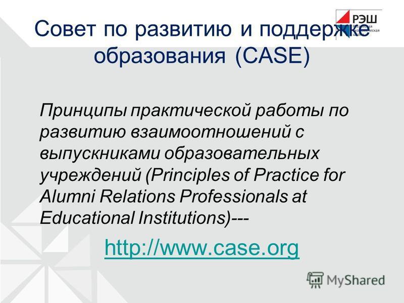 Совет по развитию и поддержке образования (CASE) Принципы практической работы по развитию взаимоотношений с выпускниками образовательных учреждений (Principles of Practice for Alumni Relations Professionals at Educational Institutions)--- http://www.