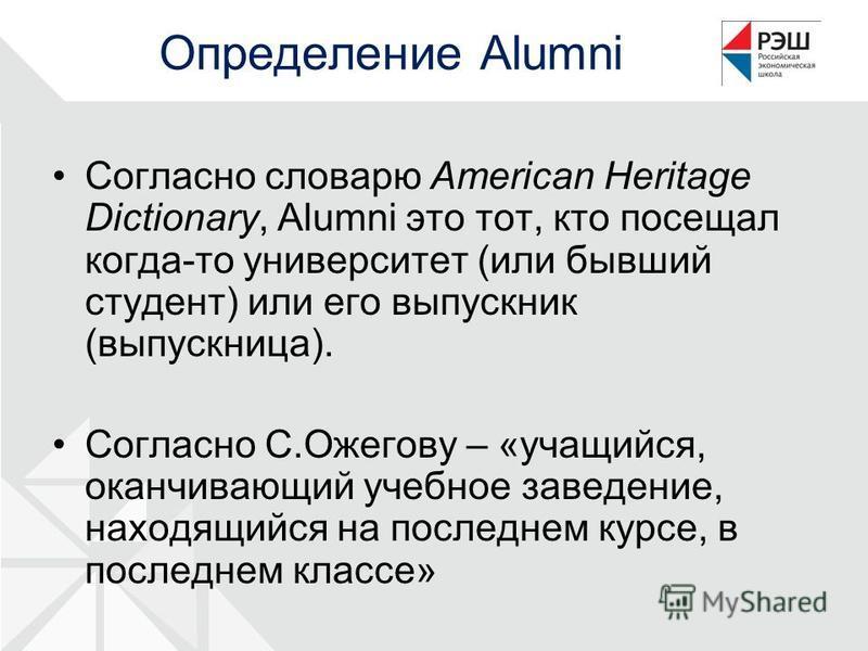 Определение Alumni Согласно словарю American Heritage Dictionary, Alumni это тот, кто посещал когда-то университет (или бывший студент) или его выпускник (выпускница). Согласно С.Ожегову – «учащийся, оканчивающий учебное заведение, находящийся на пос