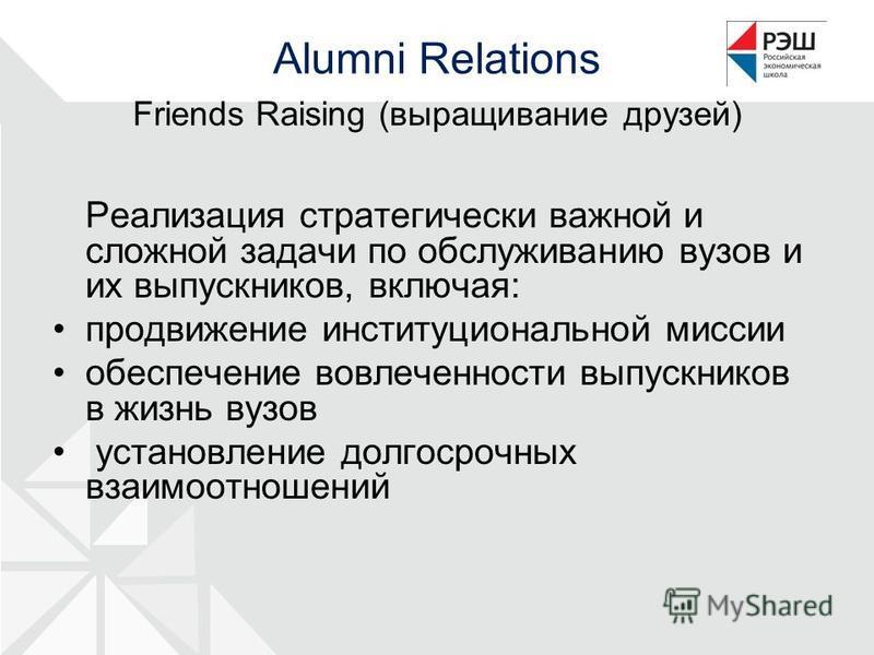 Alumni Relations Friends Raising (выращивание друзей) Реализация стратегически важной и сложной задачи по обслуживанию вузов и их выпускников, включая: продвижение институциональной миссии обеспечение вовлеченности выпускников в жизнь вузов установле