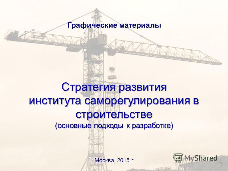 1 Графические материалы Москва, 2015 г Стратегия развития института саморегулирования в строительстве (основные подходы к разработке)