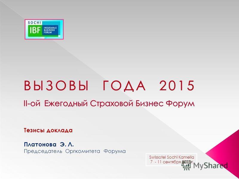 Тезисы доклада Платонова Э. Л. Председатель Оргкомитета Форума Swissotel Sochi Kamelia 7 - 11 сентября 2015 г.