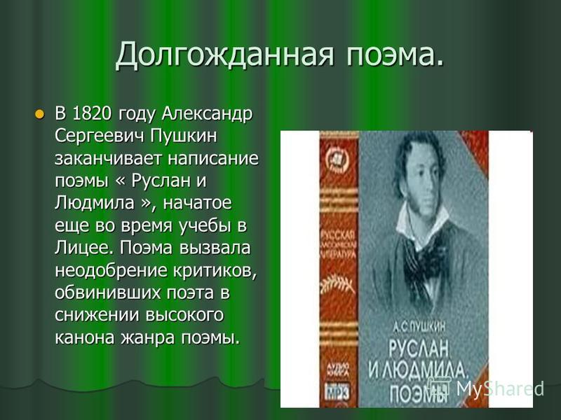 Долгожданная поэма. В 1820 году Александр Сергеевич Пушкин заканчивает написание поэмы « Руслан и Людмила », начатое еще во время учебы в Лицее. Поэма вызвала неодобрение критиков, обвинивших поэта в снижении высокого канона жанра поэмы. В 1820 году
