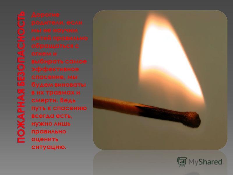Дорогие родители, если мы не научим детей правильно обращаться с огнем и выбирать самое эффективное спасение, мы будем виноваты в их травмах и смерти. Ведь путь к спасению всегда есть, нужно лишь правильно оценить ситуацию.