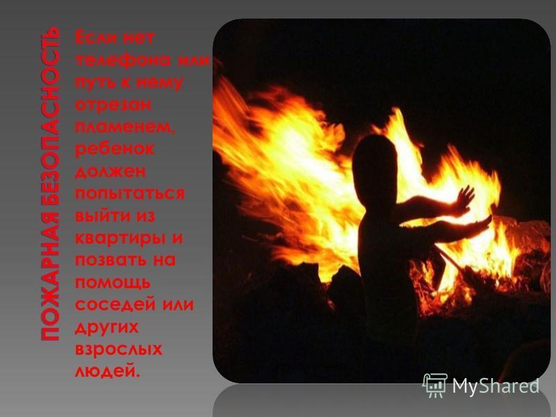Если нет телефона или путь к нему отрезан пламенем, ребенок должен попытаться выйти из квартиры и позвать на помощь соседей или других взрослых людей.