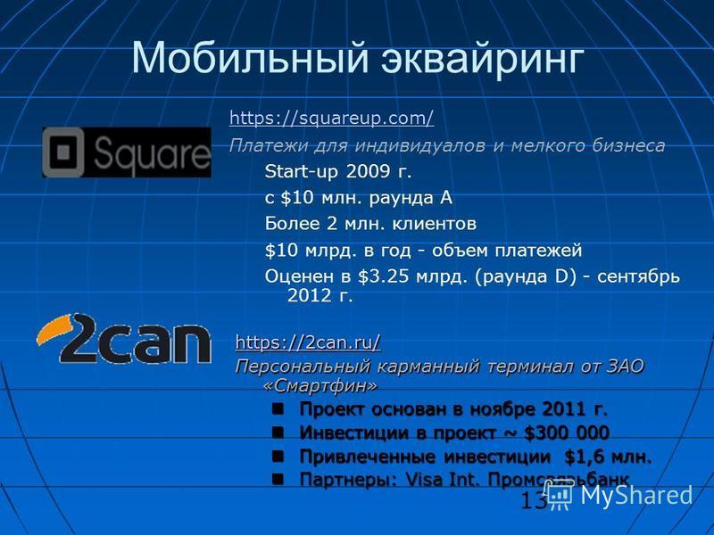 13 Мобильный эквайринг https://squareup.com/ Платежи для индивидуалов и мелкого бизнеса Start-up 2009 г. с $10 млн. раунда A Более 2 млн. клиентов $10 млрд. в год - объем платежей Оценен в $3.25 млрд. (раунда D) - сентябрь 2012 г. https://2can.ru/ Пе
