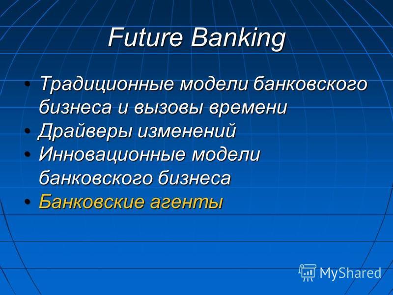 Future Banking Традиционные модели банковского бизнеса и вызовы времени Традиционные модели банковского бизнеса и вызовы времени Драйверы изменений Драйверы изменений Инновационные модели банковского бизнеса Инновационные модели банковского бизнеса Б