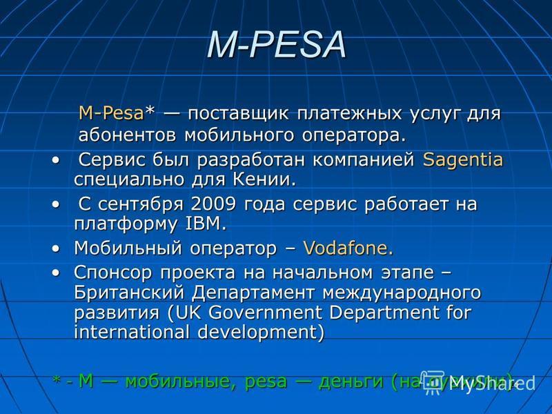 16 M-PESA M-Pesa* поставщик платежных услуг для абонентов мобильного оператора. Сервис был разработан компанией Sagentia специально для Кении.Сервис был разработан компанией Sagentia специально для Кении. С сентября 2009 года сервис работает на платф