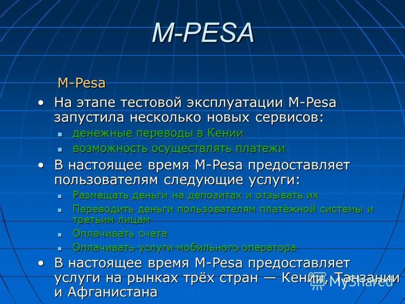 17 M-PESA M-Pesa На этапе тестовой эксплуатации M-Pesa запустила несколько новых сервисов:На этапе тестовой эксплуатации M-Pesa запустила несколько новых сервисов: денежные переводы в Кении денежные переводы в Кении возможность осуществлять платежи в