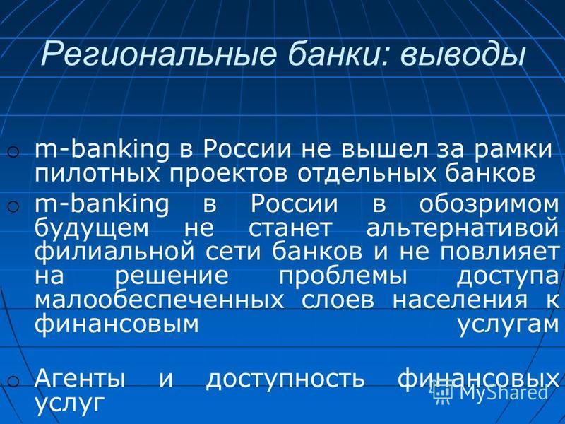 Региональные банки: выводы o m-banking в России не вышел за рамки пилотных проектов отдельных банков o m-banking в России в обозримом будущем не станет альтернативой филиальной сети банков и не повлияет на решение проблемы доступа малообеспеченных сл