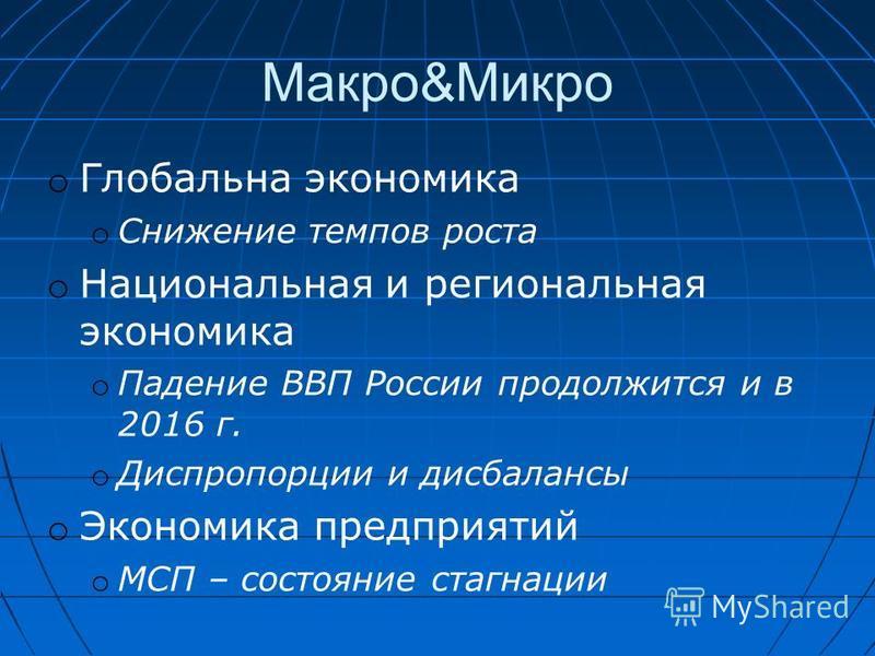 Макро&Микро o Глобальна экономика o Снижение темпов роста o Национальная и региональная экономика o Падение ВВП России продолжится и в 2016 г. o Диспропорции и дисбалансы o Экономика предприятий o МСП – состояние стагнации