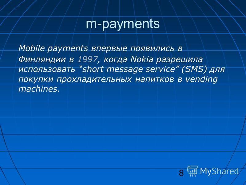 8 m-payments Mobile payments впервые появились в Финляндии в 1997, когда Nokia разрешила использовать short message service (SMS) для покупки прохладительных напитков в vending machines.