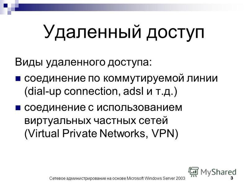 Сетевое администрирование на основе Microsoft Windows Server 2003 3 Удаленный доступ Виды удаленного доступа: соединение по коммутируемой линии (dial-up connection, adsl и т.д.) соединение с использованием виртуальных частных сетей (Virtual Private N