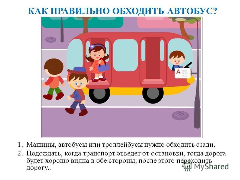 КАК ПРАВИЛЬНО ОБХОДИТЬ АВТОБУС? 1.Машины, автобусы или троллейбусы нужно обходить сзади. 2.Подождать, когда транспорт отъедет от остановки, тогда дорога будет хорошо видна в обе стороны, после этого переходить дорогу..