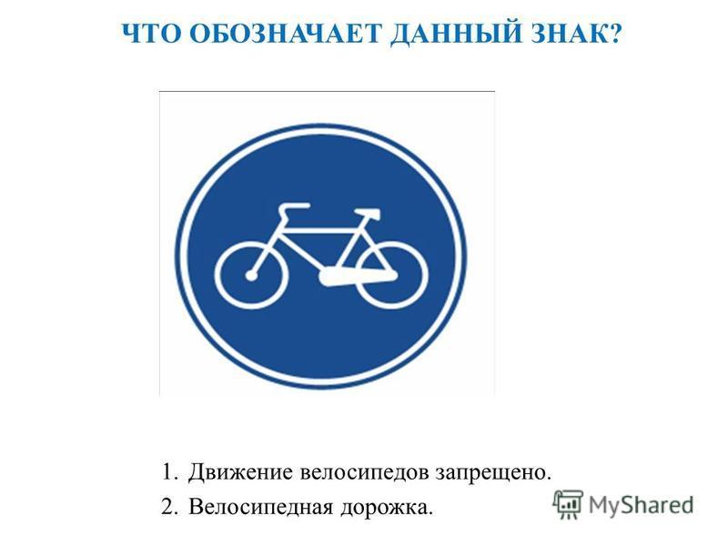 ЧТО ОБОЗНАЧАЕТ ДАННЫЙ ЗНАК? 1. Движение велосипедов запрещено. 2. Велосипедная дорожка.
