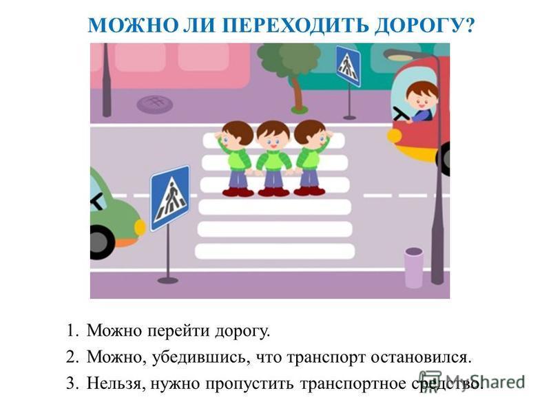 МОЖНО ЛИ ПЕРЕХОДИТЬ ДОРОГУ? 1. Можно перейти дорогу. 2.Можно, убедившись, что транспорт остановился. 3.Нельзя, нужно пропустить транспортное средство.