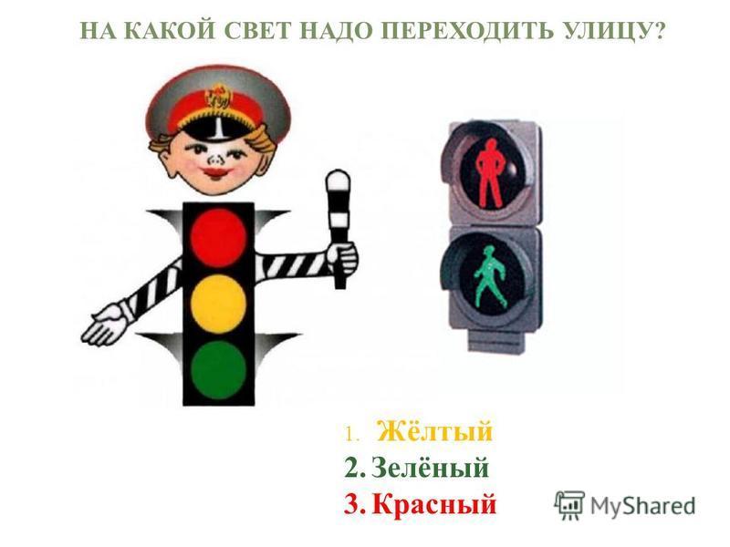 НА КАКОЙ СВЕТ НАДО ПЕРЕХОДИТЬ УЛИЦУ? 1. Жёлтый 2.Зелёный 3.Красный