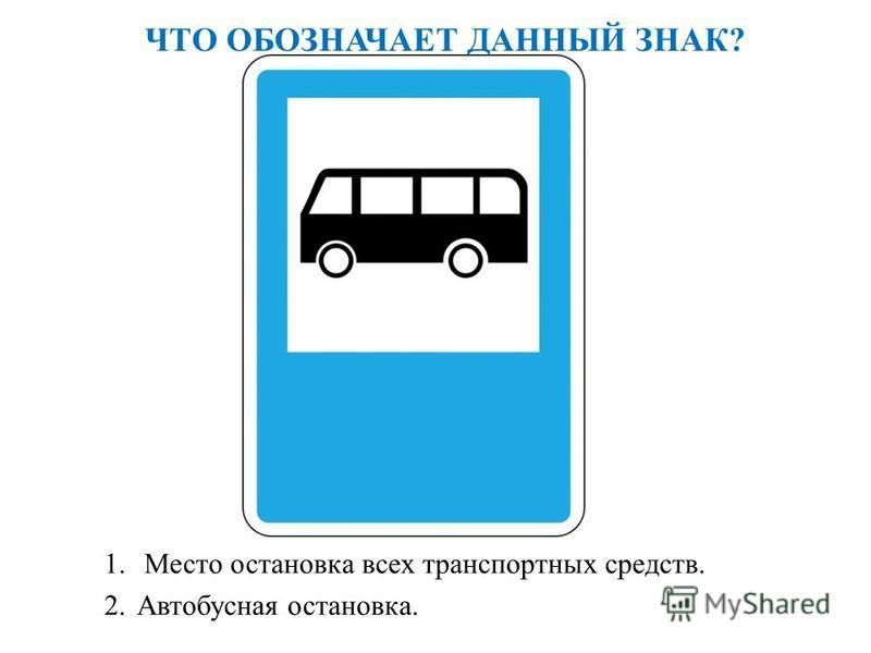 ЧТО ОБОЗНАЧАЕТ ДАННЫЙ ЗНАК? 1. Место остановка всех транспортных средств. 2. Автобусная остановка.