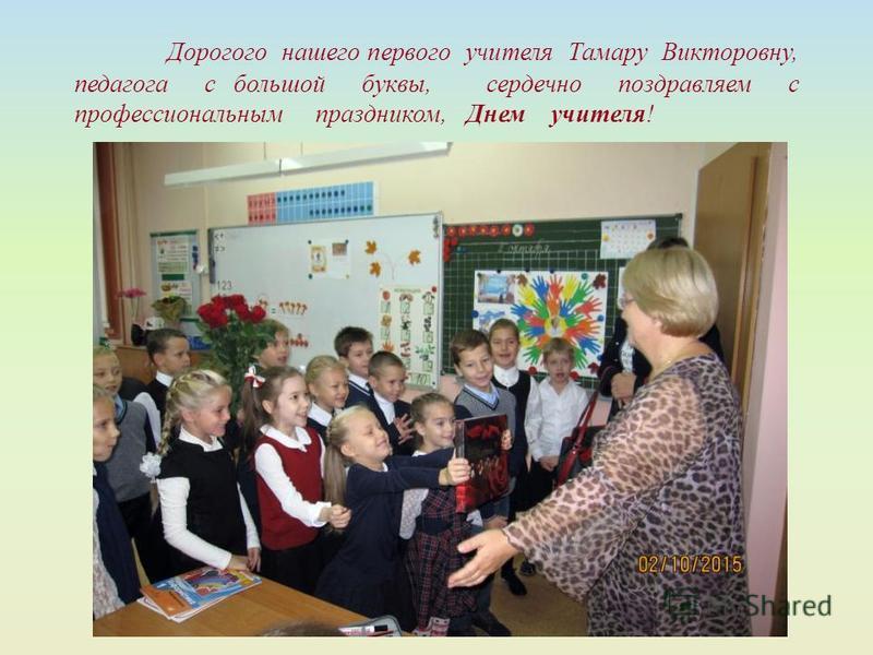 Дорогого нашего первого учителя Тамару Викторовну, педагога с большой буквы, сердечно поздравляем с профессиональным праздником, Днем учителя!