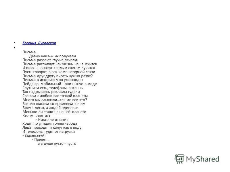 Евгения Луговская Письма... Давно как мы их получали Письма развеют глухие печали. Письма расскажут как жизнь наша мчится И сквозь конверт теплым светом лучится Пусть говорят, в век компьютерной связи Письма друг другу писать нужно разве? Письма в ис