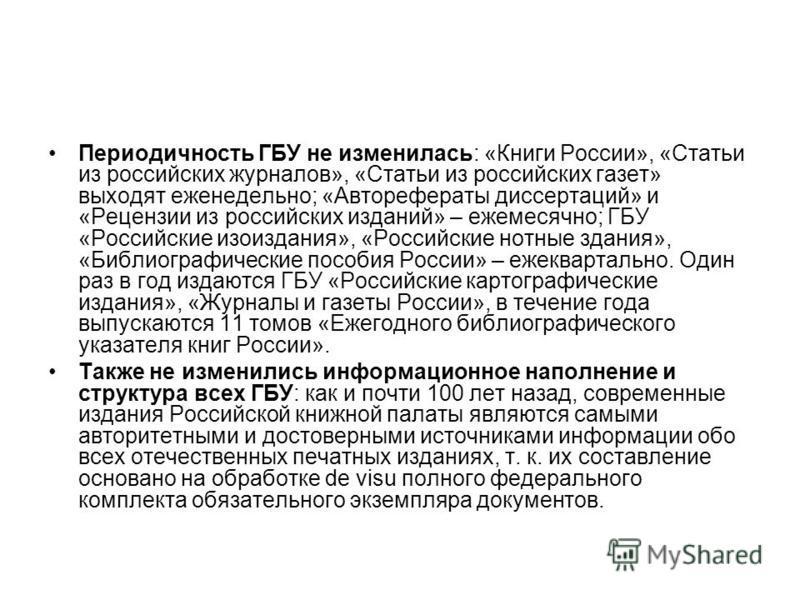 Периодичность ГБУ не изменилась: «Книги России», «Статьи из российских журналов», «Статьи из российских газет» выходят еженедельно; «Авторефераты диссертаций» и «Рецензии из российских изданий» – ежемесячно; ГБУ «Российские изоиздания», «Российские н
