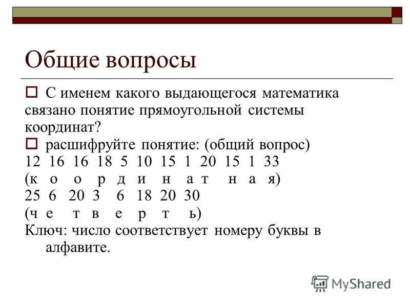 Общие вопросы С именем какого выдающегося математика связано понятие прямоугольной системы координат? расшифруйте понятие: (общий вопрос) 12 16 16 18 5 10 15 1 20 15 1 33 (к о о р д и н а т н а я) 25 6 20 3 6 18 20 30 (четверть) Ключ: число соответст