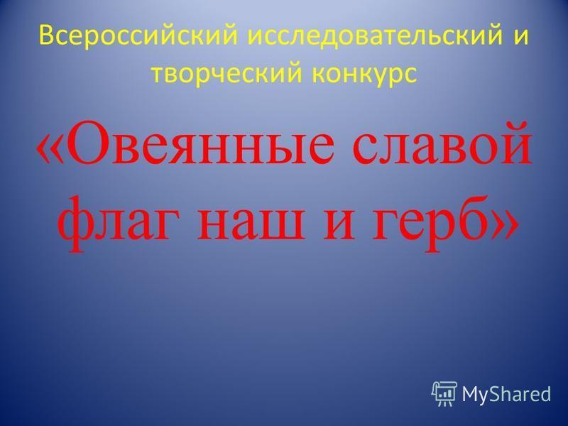 Всероссийский исследовательский и творческий конкурс «Овеянные славой флаг наш и герб»