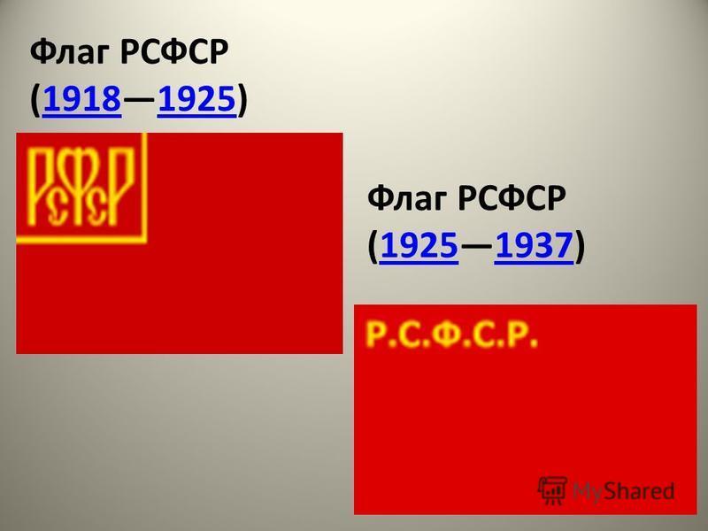 Флаг РСФСР (19181925)19181925 Флаг РСФСР (19251937)19251937