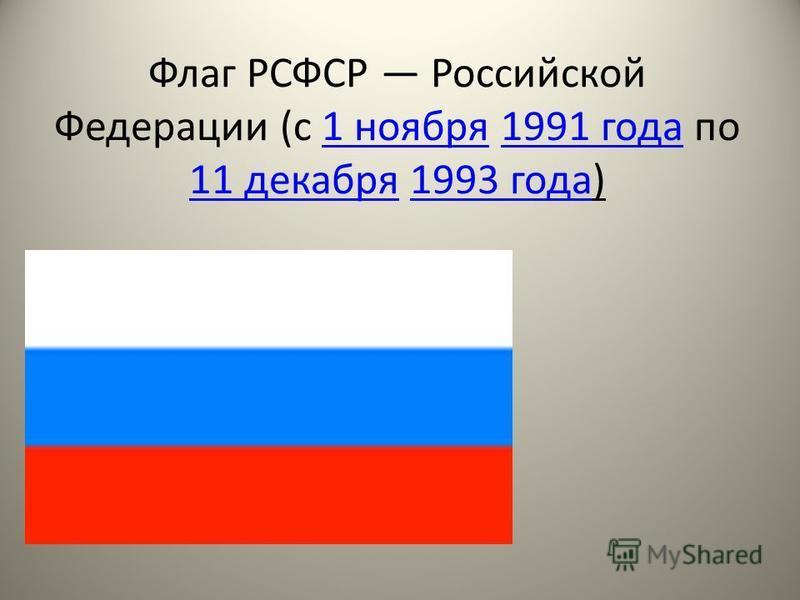 Флаг РСФСР Российской Федерации (с 1 ноября 1991 года по 11 декабря 1993 года)1 ноября 1991 года 11 декабря 1993 года