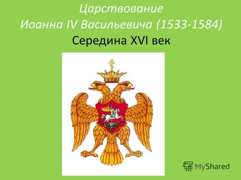 Царствование Иоанна IV Васильевича (1533-1584) Середина XVI век