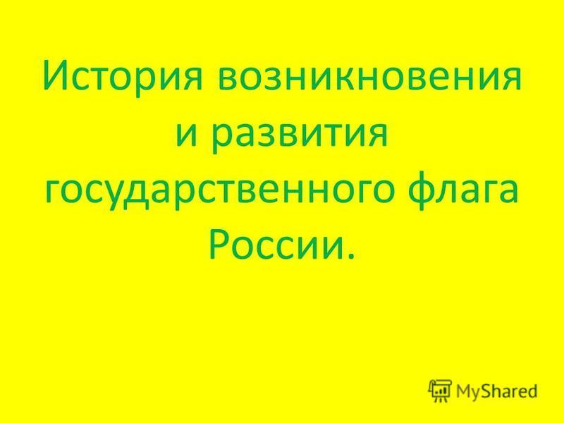 История возникновения и развития государственного флага России.