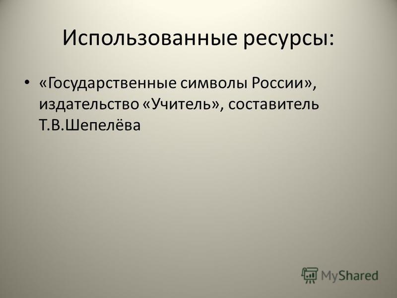 Использованные ресурсы: «Государственные символы России», издательство «Учитель», составитель Т.В.Шепелёва