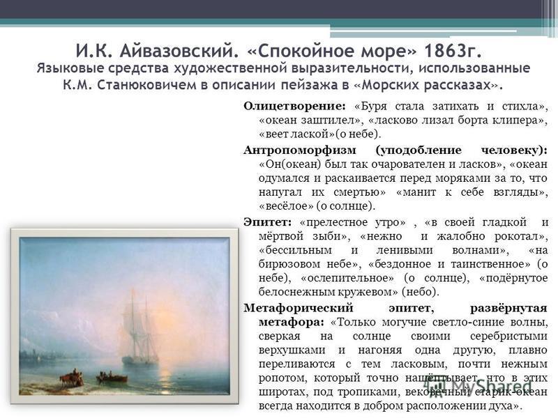 И.К. Айвазовский. «Спокойное море» 1863 г. Олицетворение: «Буря стала затихать и стихла», «океан заштилел», «ласково лизал борта клипера», «веет лаской»(о небе). Антропоморфизм (уподобление человеку): «Он(океан) был так очарователен и ласков», «океан