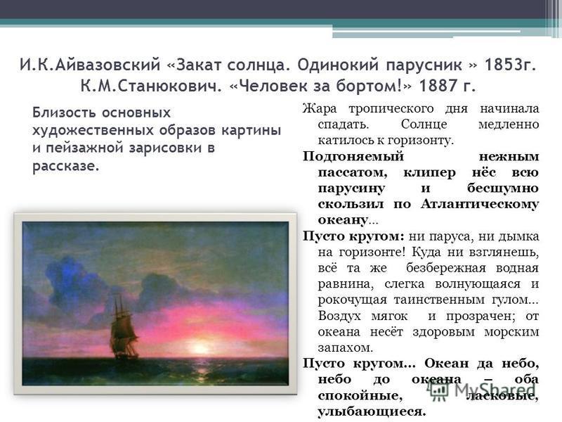 И.К.Айвазовский «Закат солнца. Одинокий парусник » 1853 г. К.М.Станюкович. «Человек за бортом!» 1887 г. Жара тропического дня начинала спадать. Солнце медленно катилось к горизонту. Подгоняемый нежным пассатом, клипер нёс всю парусину и бесшумно скол