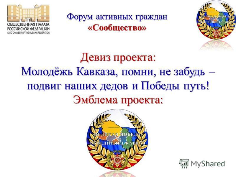 Девиз проекта: Молодёжь Кавказа, помни, не забудь – подвиг наших дедов и Победы путь! Эмблема проекта: Форум активных граждан «Сообщество»
