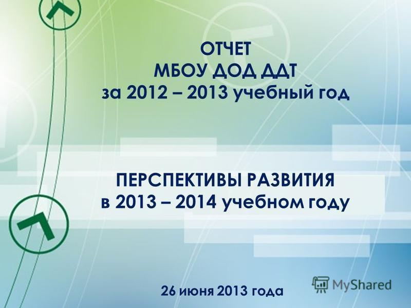 ОТЧЕТ МБОУ ДОД ДДТ за 2012 – 2013 учебный год ПЕРСПЕКТИВЫ РАЗВИТИЯ в 2013 – 2014 учебном году 26 июня 2013 года
